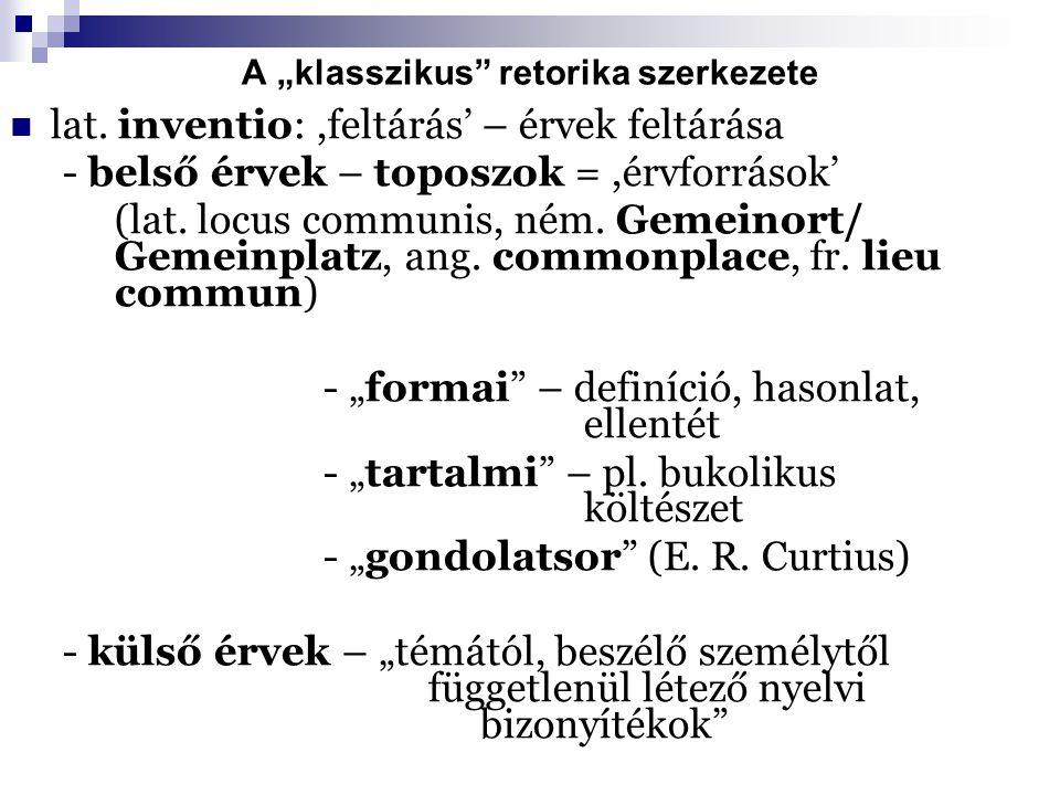 """A """"klasszikus"""" retorika szerkezete lat. inventio:,feltárás' – érvek feltárása - belső érvek – toposzok =,érvforrások' (lat. locus communis, ném. Gemei"""