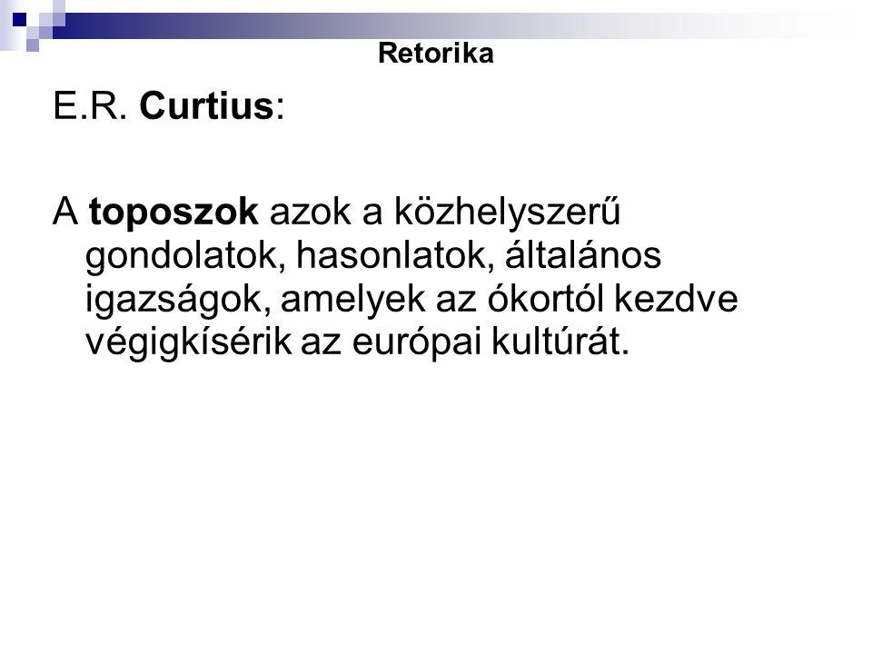 Retorika E.R. Curtius: A toposzok azok a közhelyszerű gondolatok, hasonlatok, általános igazságok, amelyek az ókortól kezdve végigkísérik az európai k