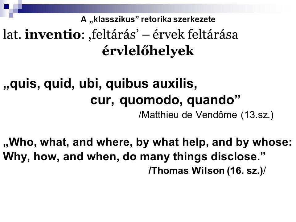 """A """"klasszikus"""" retorika szerkezete lat. inventio:,feltárás' – érvek feltárása érvlelőhelyek """"quis, quid, ubi, quibus auxilis, cur, quomodo, quando"""" /M"""