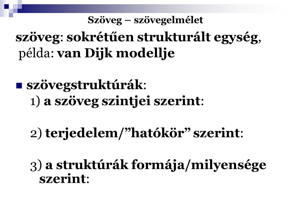 """Szöveg – szövegelmélet szöveg: sokrétűen strukturált egység, példa: van Dijk modellje szövegstruktúrák: 1) a szöveg szintjei szerint: 2) terjedelem/""""h"""