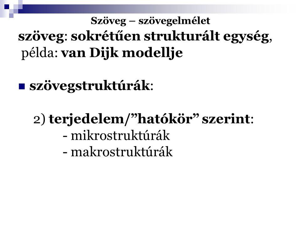 Szöveg – szövegelmélet szöveg: sokrétűen strukturált egység, példa: van Dijk modellje szövegstruktúrák : 3) a struktúrák formája/milyensége szerint: - retorikai struktúrák - szuperstruktúrák - prezentáció