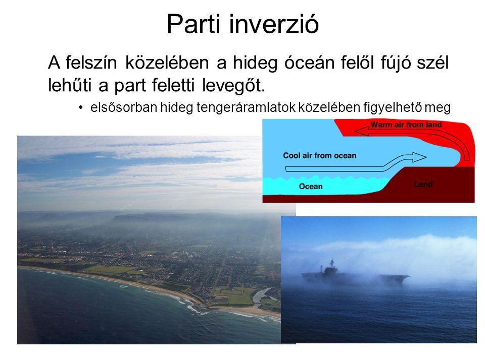Parti inverzió A felszín közelében a hideg óceán felől fújó szél lehűti a part feletti levegőt. elsősorban hideg tengeráramlatok közelében figyelhető