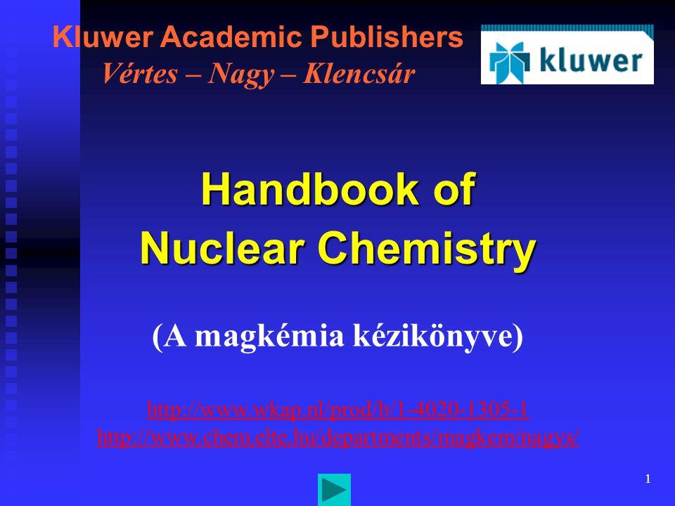 1 Kluwer Academic Publishers Vértes – Nagy – Klencsár Handbook of Nuclear Chemistry (A magkémia kézikönyve) http://www.wkap.nl/prod/b/1-4020-1305-1 http://www.chem.elte.hu/departments/magkem/nagys/