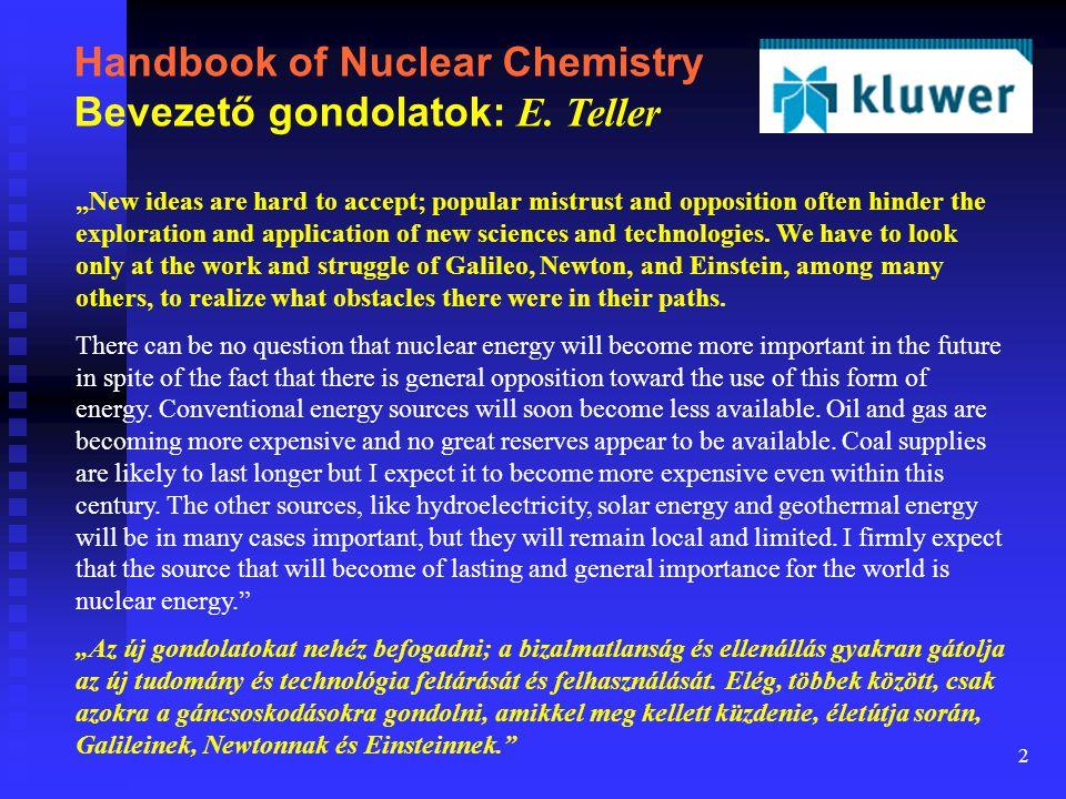 "2 Handbook of Nuclear Chemistry Bevezető gondolatok: E. Teller ""New ideas are hard to accept; popular mistrust and opposition often hinder the explora"