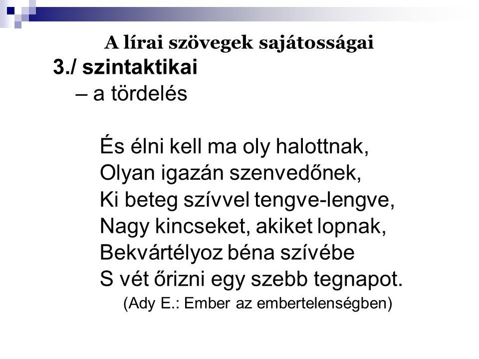A lírai szövegek sajátosságai 3./ szintaktikai – a tördelés És élni kell ma oly halottnak, Olyan igazán szenvedőnek, Ki beteg szívvel tengve-lengve, N