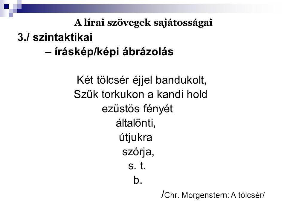 A lírai szövegek sajátosságai 3./ szintaktikai – íráskép/képi ábrázolás Két tölcsér éjjel bandukolt, Szűk torkukon a kandi hold ezüstös fényét általön