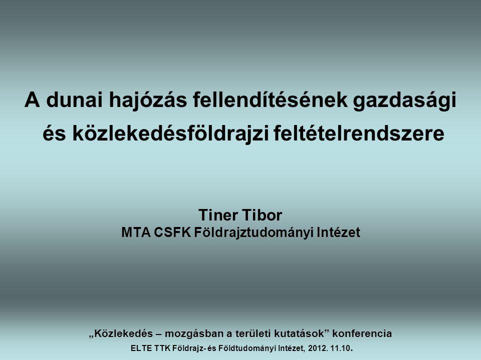 """A dunai hajózás fellendítésének gazdasági és közlekedésföldrajzi feltételrendszere Tiner Tibor MTA CSFK Földrajztudományi Intézet """"Közlekedés – mozgás"""