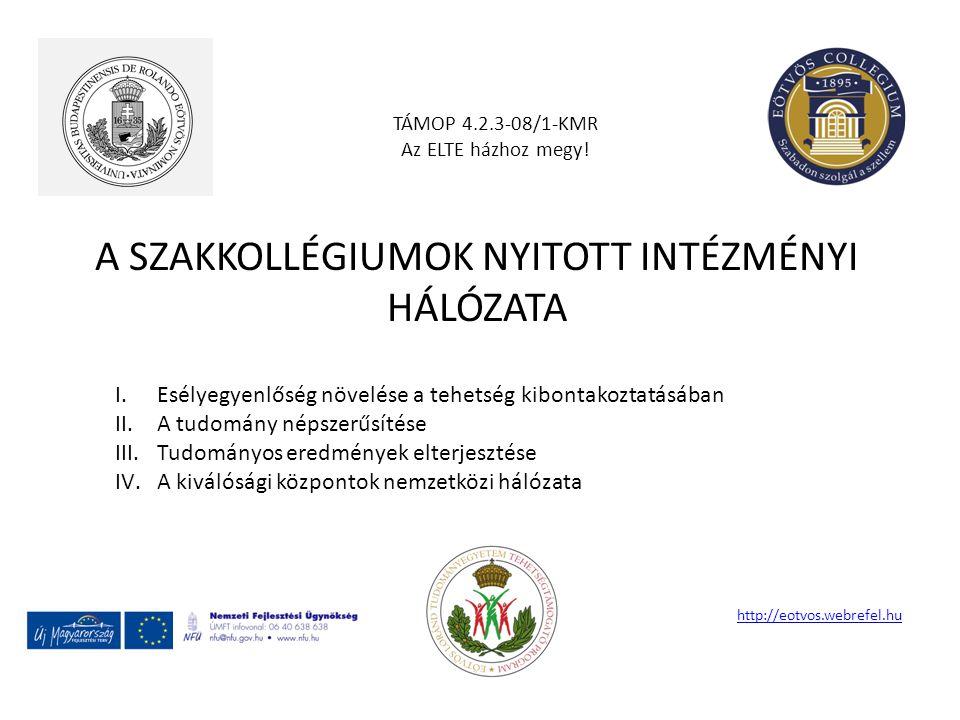 A SZAKKOLLÉGIUMOK NYITOTT INTÉZMÉNYI HÁLÓZATA TÁMOP 4.2.3-08/1-KMR Az ELTE házhoz megy! http://eotvos.webrefel.hu I.Esélyegyenlőség növelése a tehetsé