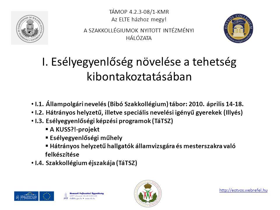 I. Esélyegyenlőség növelése a tehetség kibontakoztatásában http://eotvos.webrefel.hu I.1. Állampolgári nevelés (Bibó Szakkollégium) tábor: 2010. ápril