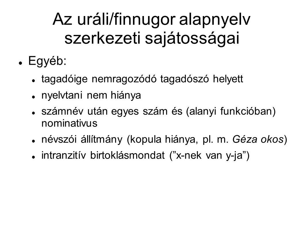 Az uráli/finnugor alapnyelv szerkezeti sajátosságai Egyéb: tagadóige nemragozódó tagadószó helyett nyelvtani nem hiánya számnév után egyes szám és (al