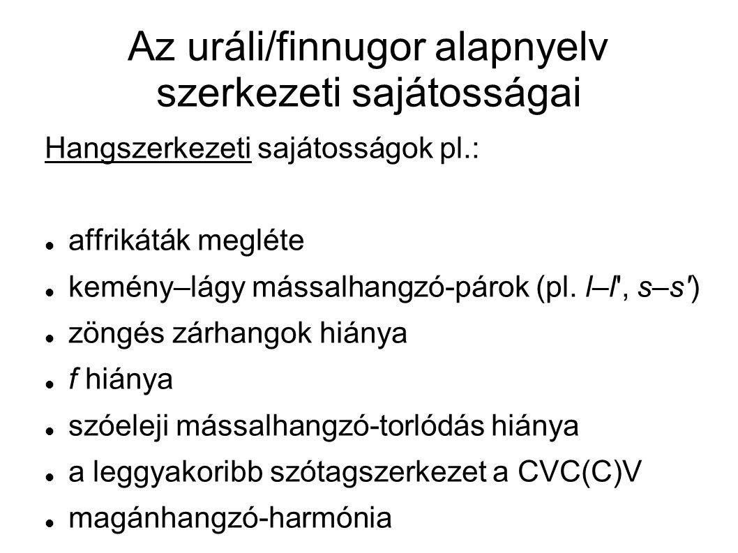Az uráli/finnugor alapnyelv szerkezeti sajátosságai Hangszerkezeti sajátosságok pl.: affrikáták megléte kemény–lágy mássalhangzó-párok (pl. l–l', s–s'