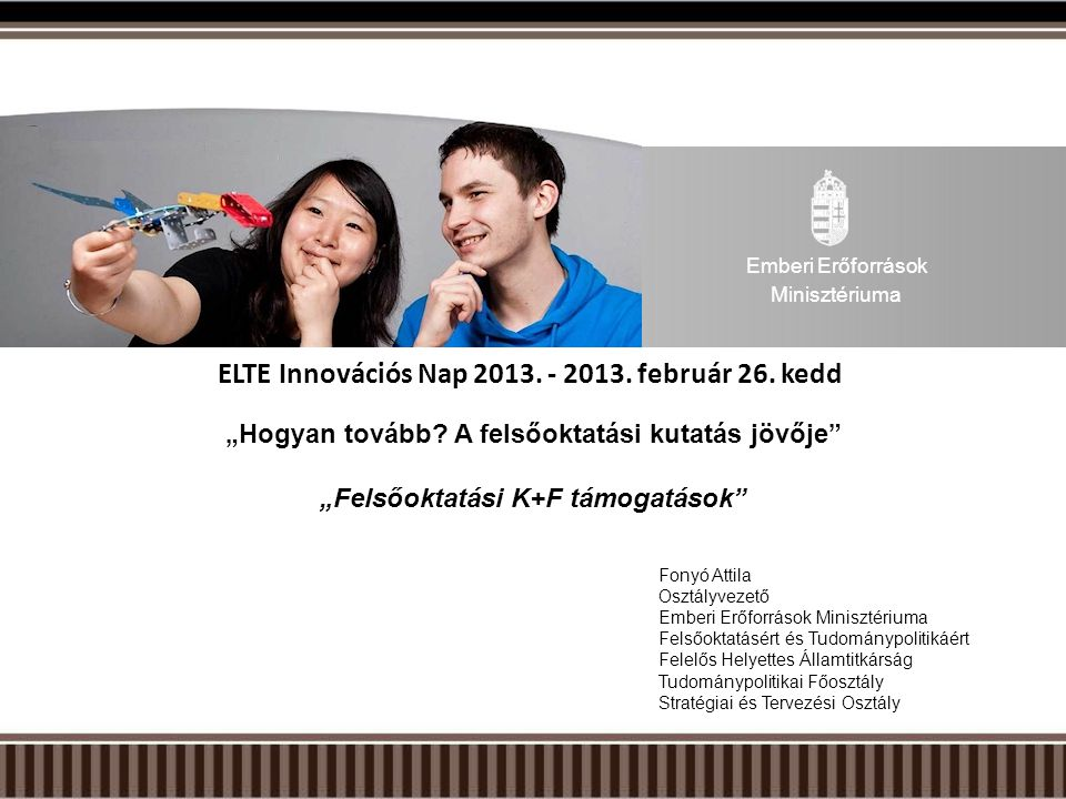 """ELTE Innovációs Nap 2013. - 2013. február 26. kedd """"Hogyan tovább? A felsőoktatási kutatás jövője"""" """"Felsőoktatási K+F támogatások"""" Fonyó Attila Osztál"""