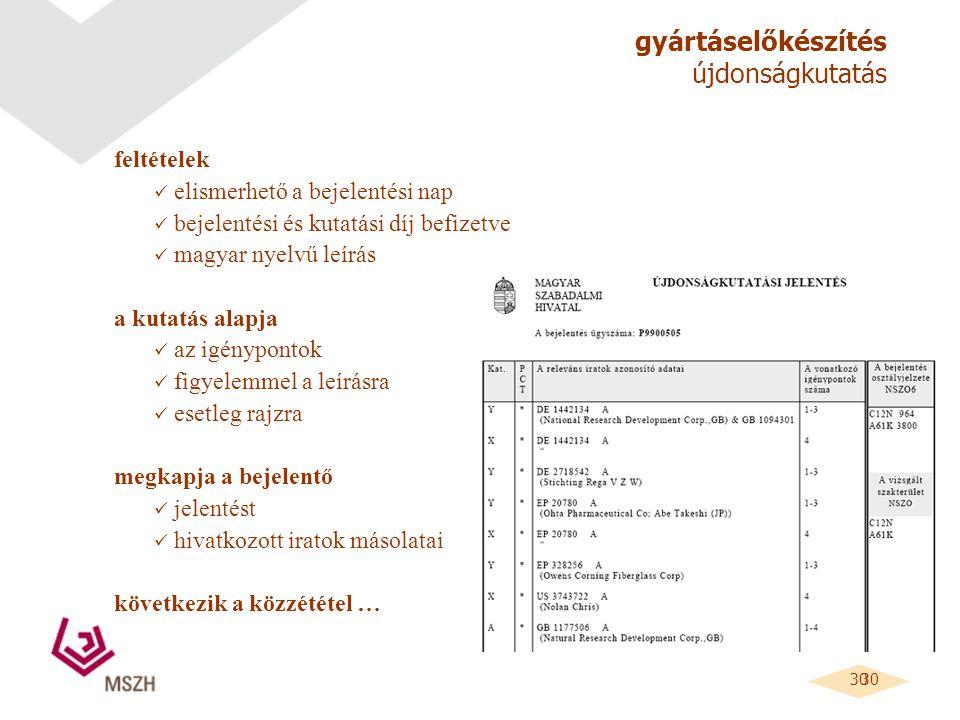 30 gyártáselőkészítés újdonságkutatás feltételek elismerhető a bejelentési nap bejelentési és kutatási díj befizetve magyar nyelvű leírás a kutatás alapja az igénypontok figyelemmel a leírásra esetleg rajzra megkapja a bejelentő jelentést hivatkozott iratok másolatai következik a közzététel …