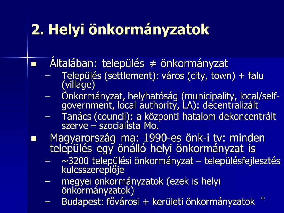 13 2. Helyi önkormányzatok Általában: település ≠ önkormányzat Általában: település ≠ önkormányzat –Település (settlement): város (city, town) + falu