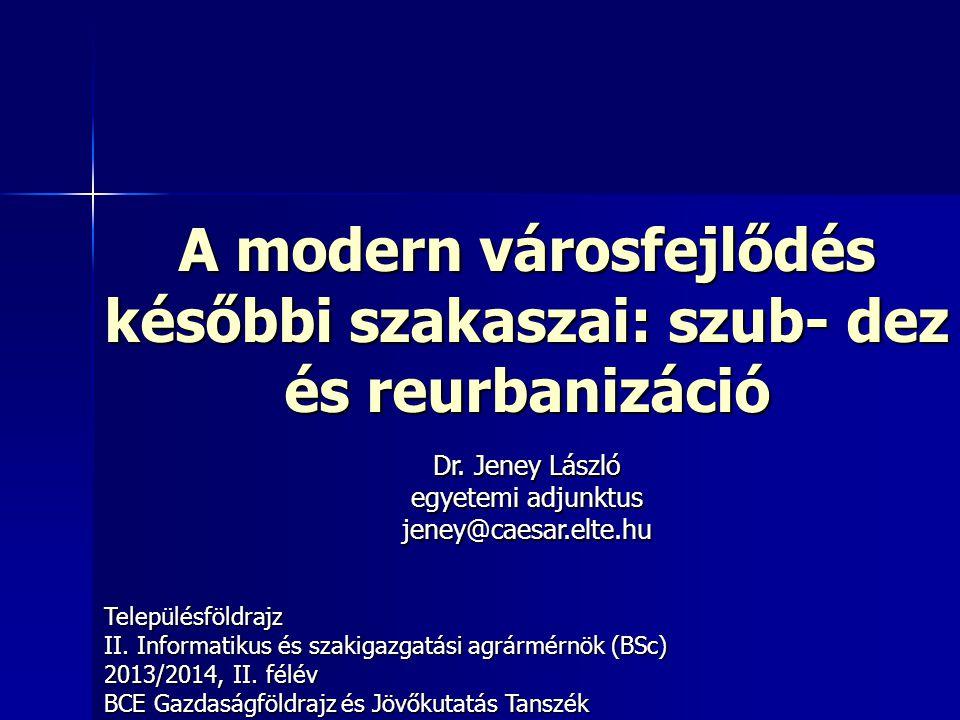 A modern városfejlődés későbbi szakaszai: szub- dez és reurbanizáció Településföldrajz II. Informatikus és szakigazgatási agrármérnök (BSc) 2013/2014,