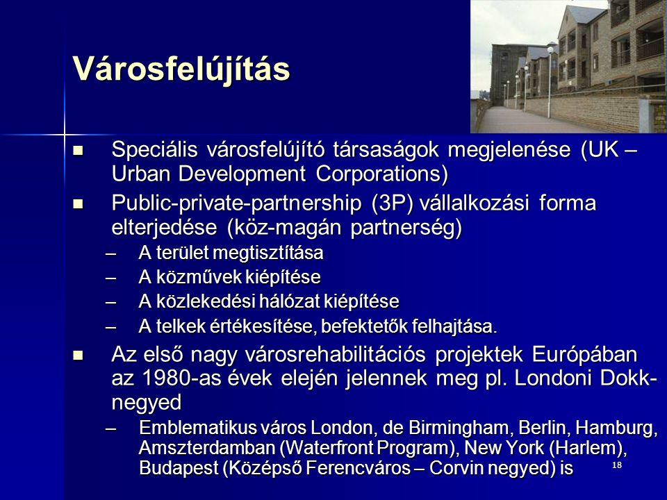 18Városfelújítás Speciális városfelújító társaságok megjelenése (UK – Urban Development Corporations) Speciális városfelújító társaságok megjelenése (UK – Urban Development Corporations) Public-private-partnership (3P) vállalkozási forma elterjedése (köz-magán partnerség) Public-private-partnership (3P) vállalkozási forma elterjedése (köz-magán partnerség) –A terület megtisztítása –A közművek kiépítése –A közlekedési hálózat kiépítése –A telkek értékesítése, befektetők felhajtása.