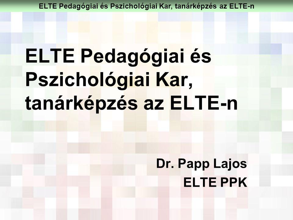 ELTE Pedagógiai és Pszichológiai Kar, tanárképzés az ELTE-n Dr. Papp Lajos ELTE PPK ELTE Pedagógiai és Pszichológiai Kar, tanárképzés az ELTE-n