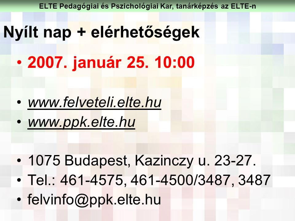 2007. január 25. 10:00 www.felveteli.elte.hu www.ppk.elte.hu 1075 Budapest, Kazinczy u. 23-27. Tel.: 461-4575, 461-4500/3487, 3487 felvinfo@ppk.elte.h