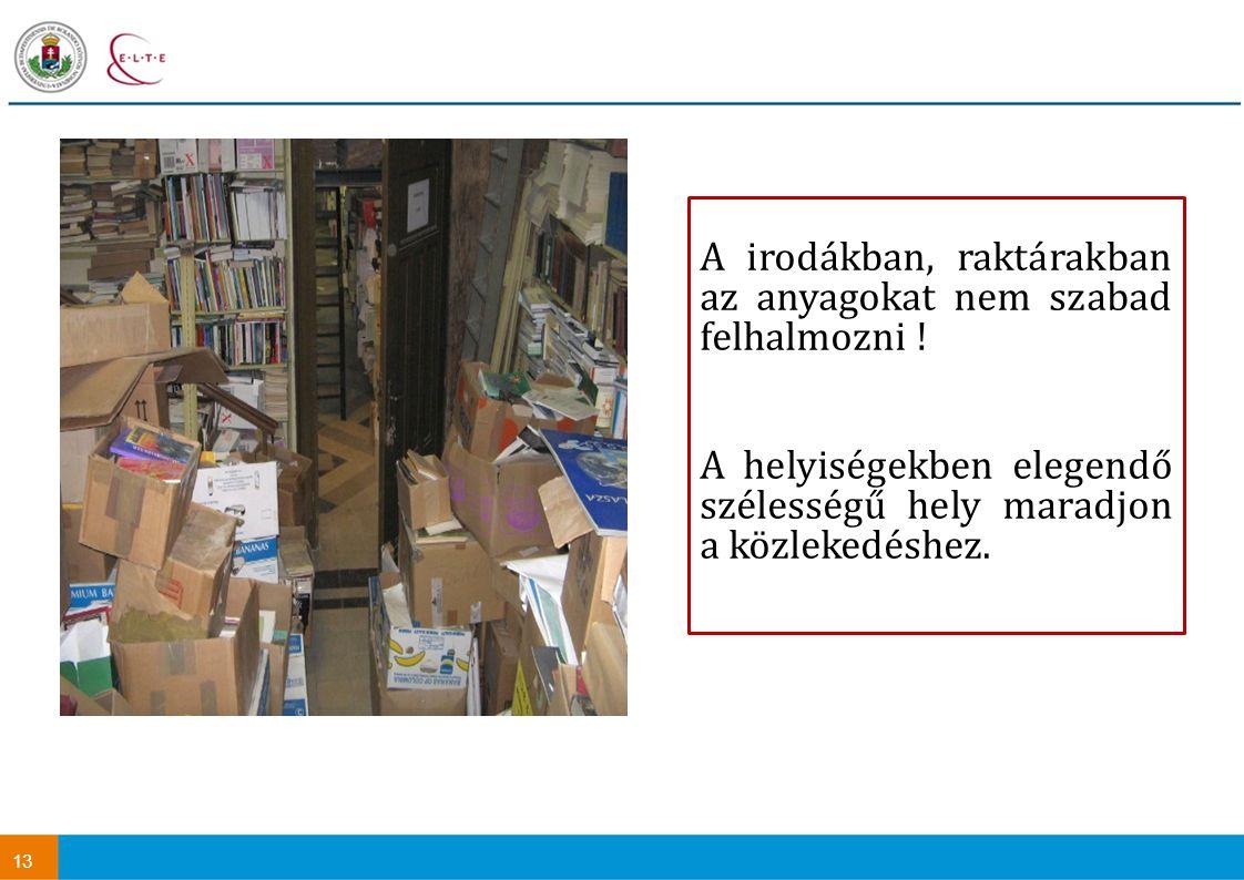 13 A irodákban, raktárakban az anyagokat nem szabad felhalmozni ! A helyiségekben elegendő szélességű hely maradjon a közlekedéshez.