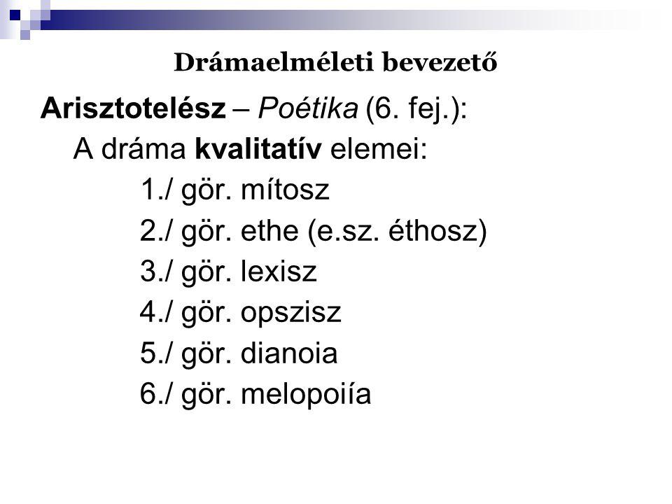 Drámaelméleti bevezető Arisztotelész – Poétika (6. fej.): A dráma kvalitatív elemei: 1./ gör. mítosz 2./ gör. ethe (e.sz. éthosz) 3./ gör. lexisz 4./