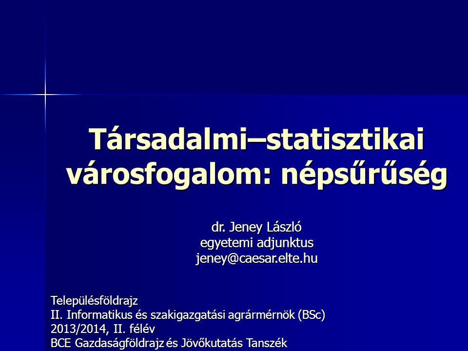 Társadalmi–statisztikai városfogalom: népsűrűség Településföldrajz II. Informatikus és szakigazgatási agrármérnök (BSc) 2013/2014, II. félév BCE Gazda