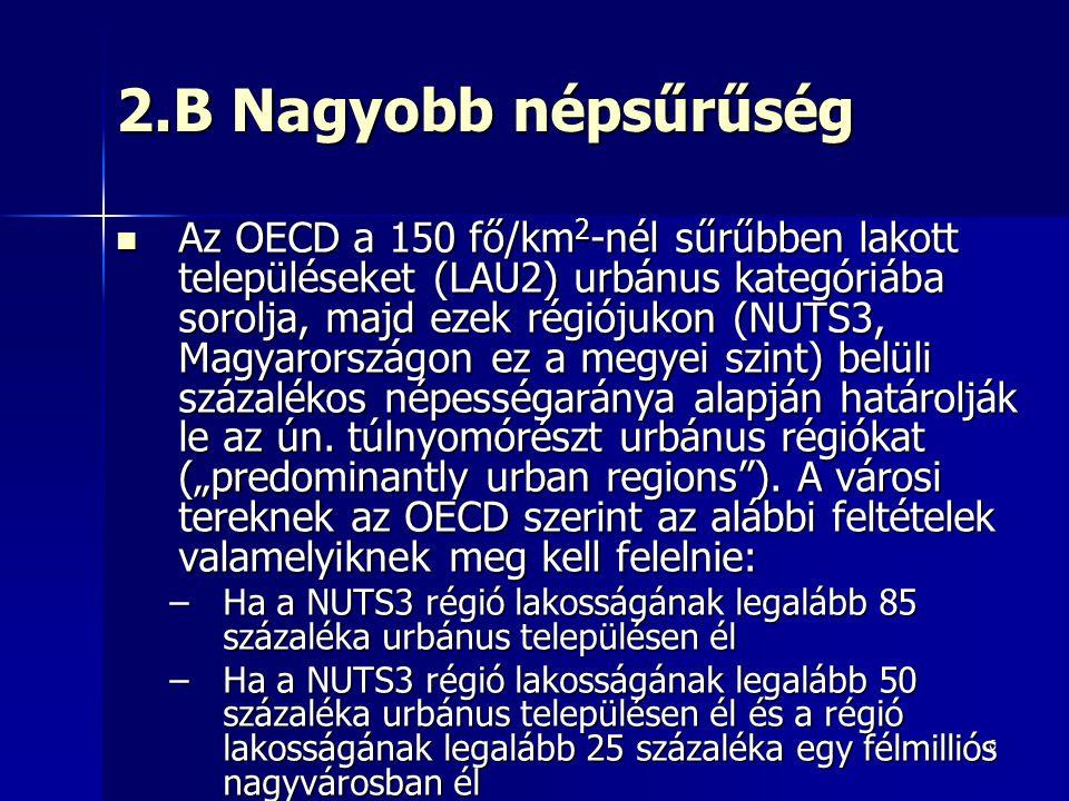 6 2.B Nagyobb népsűrűség Az OECD a 150 fő/km 2 -nél sűrűbben lakott településeket (LAU2) urbánus kategóriába sorolja, majd ezek régiójukon (NUTS3, Magyarországon ez a megyei szint) belüli százalékos népességaránya alapján határolják le az ún.