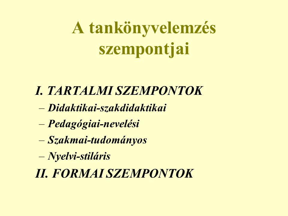 A tankönyvelemzés szempontjai I. TARTALMI SZEMPONTOK –Didaktikai-szakdidaktikai –Pedagógiai-nevelési –Szakmai-tudományos –Nyelvi-stiláris II. FORMAI S