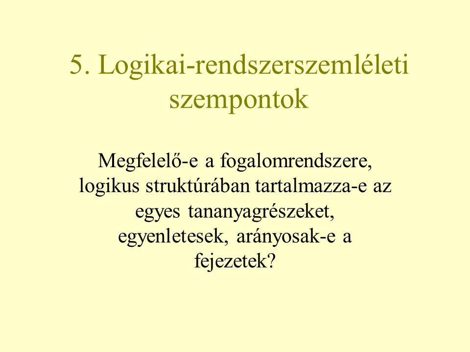 5. Logikai-rendszerszemléleti szempontok Megfelelő-e a fogalomrendszere, logikus struktúrában tartalmazza-e az egyes tananyagrészeket, egyenletesek, a
