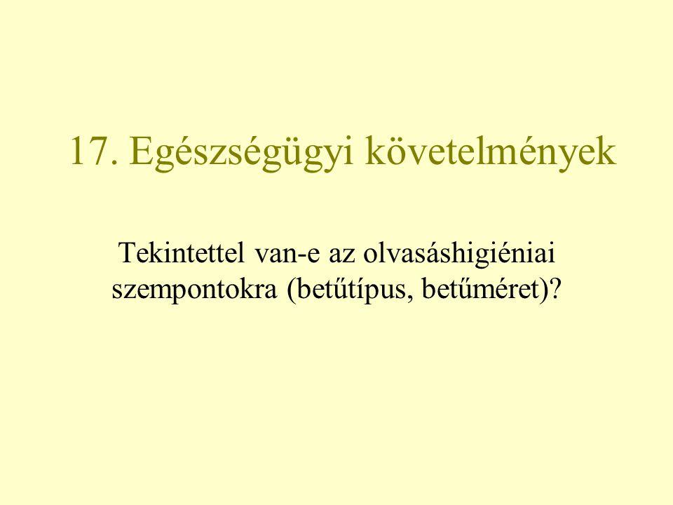 17. Egészségügyi követelmények Tekintettel van-e az olvasáshigiéniai szempontokra (betűtípus, betűméret)?