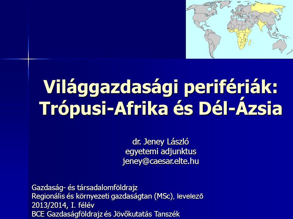 Világgazdasági perifériák: Trópusi-Afrika és Dél-Ázsia Gazdaság- és társadalomföldrajz Regionális és környezeti gazdaságtan (MSc), levelező 2013/2014, I.