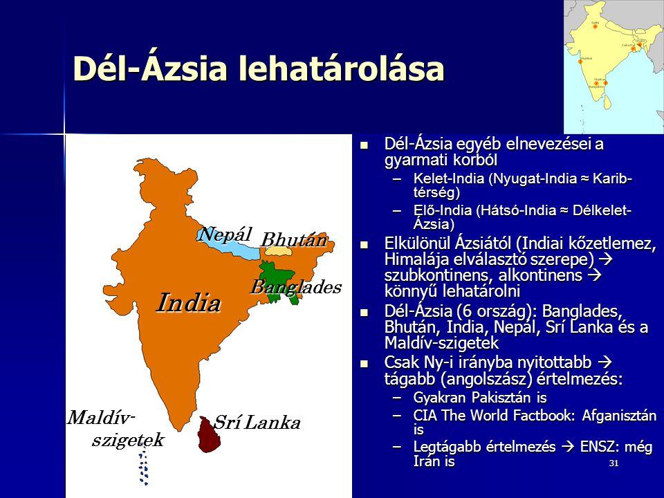 31 Dél-Ázsia lehatárolása Dél-Ázsia egyéb elnevezései a gyarmati korból Dél-Ázsia egyéb elnevezései a gyarmati korból –Kelet-India (Nyugat-India ≈ Karib- térség) –Elő-India (Hátsó-India ≈ Délkelet- Ázsia) Elkülönül Ázsiától (Indiai kőzetlemez, Himalája elválasztó szerepe)  szubkontinens, alkontinens  könnyű lehatárolni Elkülönül Ázsiától (Indiai kőzetlemez, Himalája elválasztó szerepe)  szubkontinens, alkontinens  könnyű lehatárolni Dél-Ázsia (6 ország): Banglades, Bhután, India, Nepál, Srí Lanka és a Maldív-szigetek Dél-Ázsia (6 ország): Banglades, Bhután, India, Nepál, Srí Lanka és a Maldív-szigetek Csak Ny-i irányba nyitottabb  tágabb (angolszász) értelmezés: Csak Ny-i irányba nyitottabb  tágabb (angolszász) értelmezés: –Gyakran Pakisztán is –CIA The World Factbook: Afganisztán is –Legtágabb értelmezés  ENSZ: még Irán is India Maldív- szigetek Srí Lanka Nepál Bhután Banglades