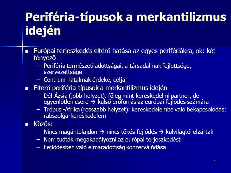 5 Periféria-típusok a merkantilizmus idején Európai terjeszkedés eltérő hatása az egyes perifériákra, ok: két tényező – –Periféria természeti adottságai, a társadalmak fejlettsége, szervezettsége – –Centrum hatalmak érdeke, céljai Eltérő periféria-típusok a merkantilizmus idején – –Dél-Ázsia (jobb helyzet): főleg mint kereskedelmi partner, de egyenlőtlen csere  külső erőforrás az európai fejlődés számára – –Trópusi-Afrika (rosszabb helyzet): kereskedelembe való bekapcsolódás: rabszolga-kereskedelem Közös: – –Nincs magántulajdon  nincs tőkés fejlődés  külvilágtól elzártak – –Nem tudták megakadályozni az európai terjeszkedést – –Fejlődésben való elmaradottság konzerválódása