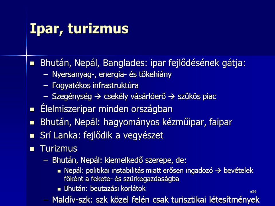 56 56 Ipar, turizmus Bhután, Nepál, Banglades: ipar fejlődésének gátja: Bhután, Nepál, Banglades: ipar fejlődésének gátja: –Nyersanyag-, energia- és tőkehiány –Fogyatékos infrastruktúra –Szegénység  csekély vásárlóerő  szűkös piac Élelmiszeripar minden országban Élelmiszeripar minden országban Bhután, Nepál: hagyományos kézműipar, faipar Bhután, Nepál: hagyományos kézműipar, faipar Srí Lanka: fejlődik a vegyészet Srí Lanka: fejlődik a vegyészet Turizmus Turizmus –Bhután, Nepál: kiemelkedő szerepe, de: Nepál: politikai instabilitás miatt erősen ingadozó  bevételek főként a fekete- és szürkegazdaságba Nepál: politikai instabilitás miatt erősen ingadozó  bevételek főként a fekete- és szürkegazdaságba Bhután: beutazási korlátok Bhután: beutazási korlátok –Maldív-szk: szk közel felén csak turisztikai létesítmények
