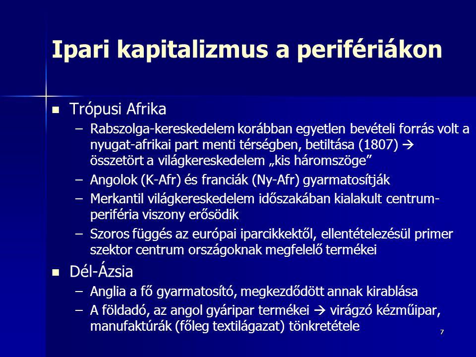 """77 Ipari kapitalizmus a perifériákon Trópusi Afrika – –Rabszolga-kereskedelem korábban egyetlen bevételi forrás volt a nyugat-afrikai part menti térségben, betiltása (1807)  összetört a világkereskedelem """"kis háromszöge – –Angolok (K-Afr) és franciák (Ny-Afr) gyarmatosítják – –Merkantil világkereskedelem időszakában kialakult centrum- periféria viszony erősödik – –Szoros függés az európai iparcikkektől, ellentételezésül primer szektor centrum országoknak megfelelő termékei Dél-Ázsia – –Anglia a fő gyarmatosító, megkezdődött annak kirablása – –A földadó, az angol gyáripar termékei  virágzó kézműipar, manufaktúrák (főleg textilágazat) tönkretétele"""