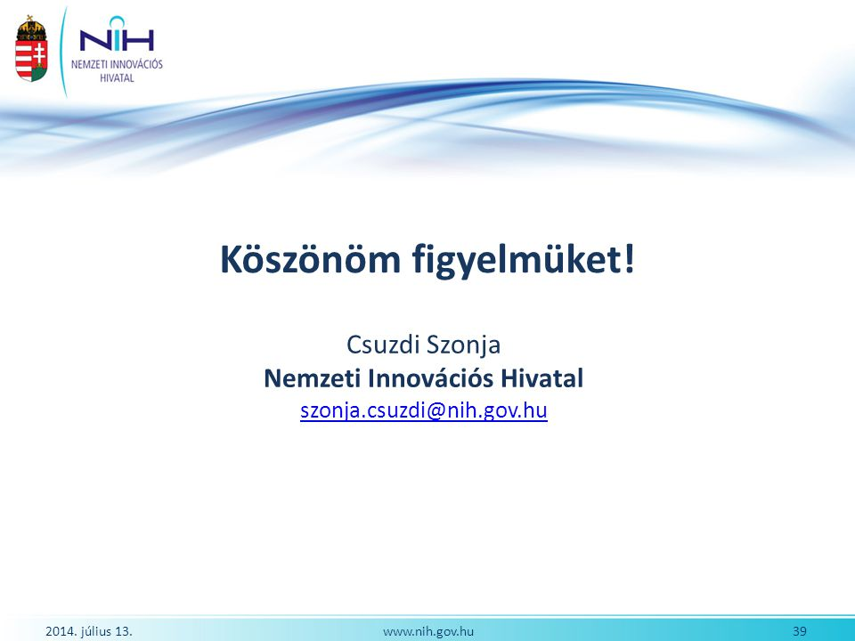 2014. július 13. 39www.nih.gov.hu Köszönöm figyelmüket! Csuzdi Szonja Nemzeti Innovációs Hivatal szonja.csuzdi@nih.gov.hu