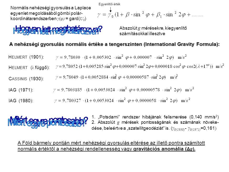 C ASSINIS (1930): IAG (1971): IAG (1980): A nehézségi gyorsulás normális értéke a tengerszinten (International Gravity Formula): H ELMERT ( λ függő): Normális nehézségi gyorsulás a Laplace egyenlet megoldásából gömbi polár- koordinátarendszerben γ(φ) = gard( U 0 ) 1.