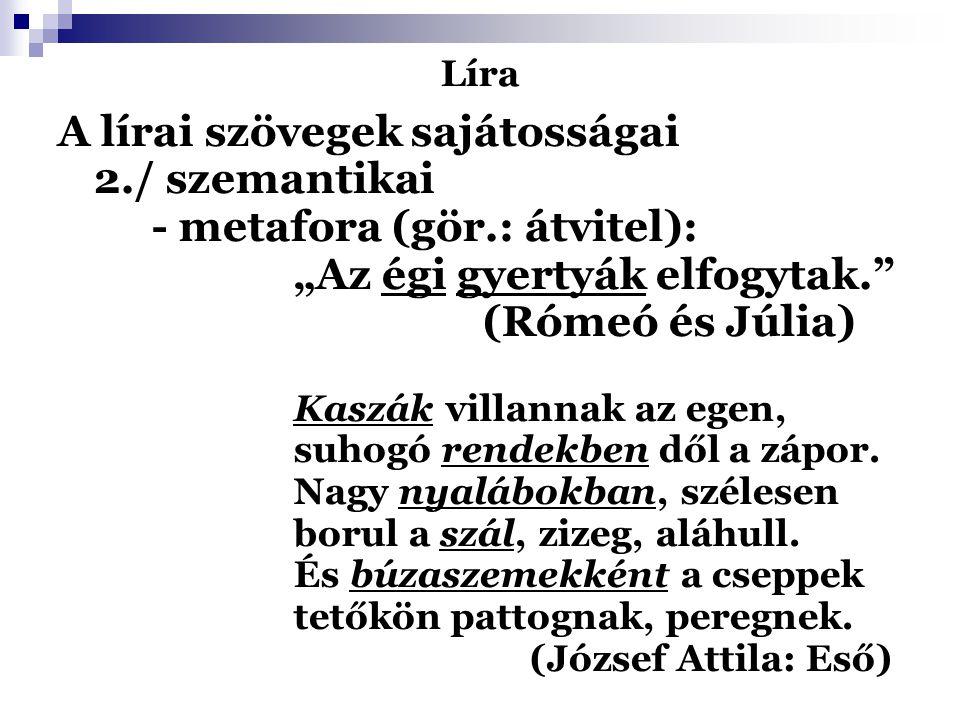 """Líra A lírai szövegek sajátosságai 2./ szemantikai - metafora (gör.: átvitel): """"Az égi gyertyák elfogytak."""" (Rómeó és Júlia) Kaszák villannak az egen,"""