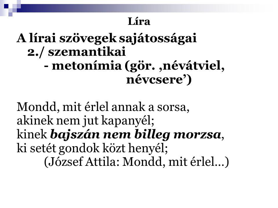Líra A lírai szövegek sajátosságai 2./ szemantikai - metonímia (gör.,névátviel, névcsere') Mondd, mit érlel annak a sorsa, akinek nem jut kapanyél; ki