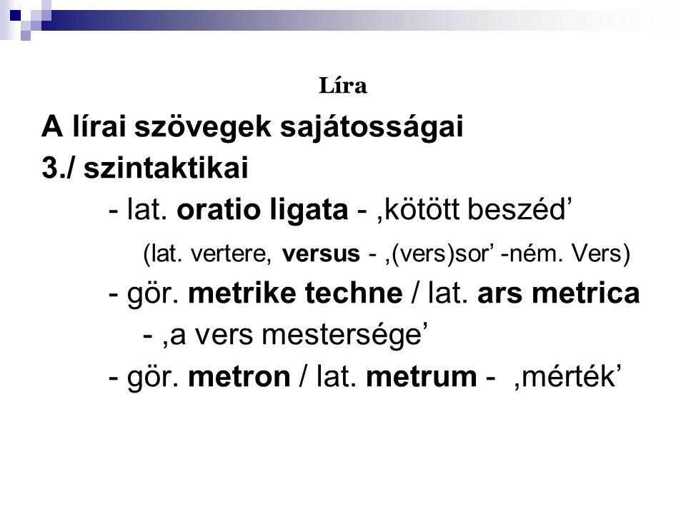 Líra A lírai szövegek sajátosságai 3./ szintaktikai - lat. oratio ligata -,kötött beszéd' (lat. vertere, versus -,(vers)sor' -ném. Vers) - gör. metrik