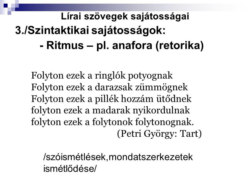 Lírai szövegek sajátosságai 3./Szintaktikai sajátosságok: - Ritmus – pl. anafora (retorika) Folyton ezek a ringlók potyognak Folyton ezek a darazsak z