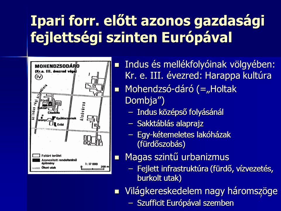 7 Ipari forr. előtt azonos gazdasági fejlettségi szinten Európával Indus és mellékfolyóinak völgyében: Kr. e. III. évezred: Harappa kultúra Indus és m