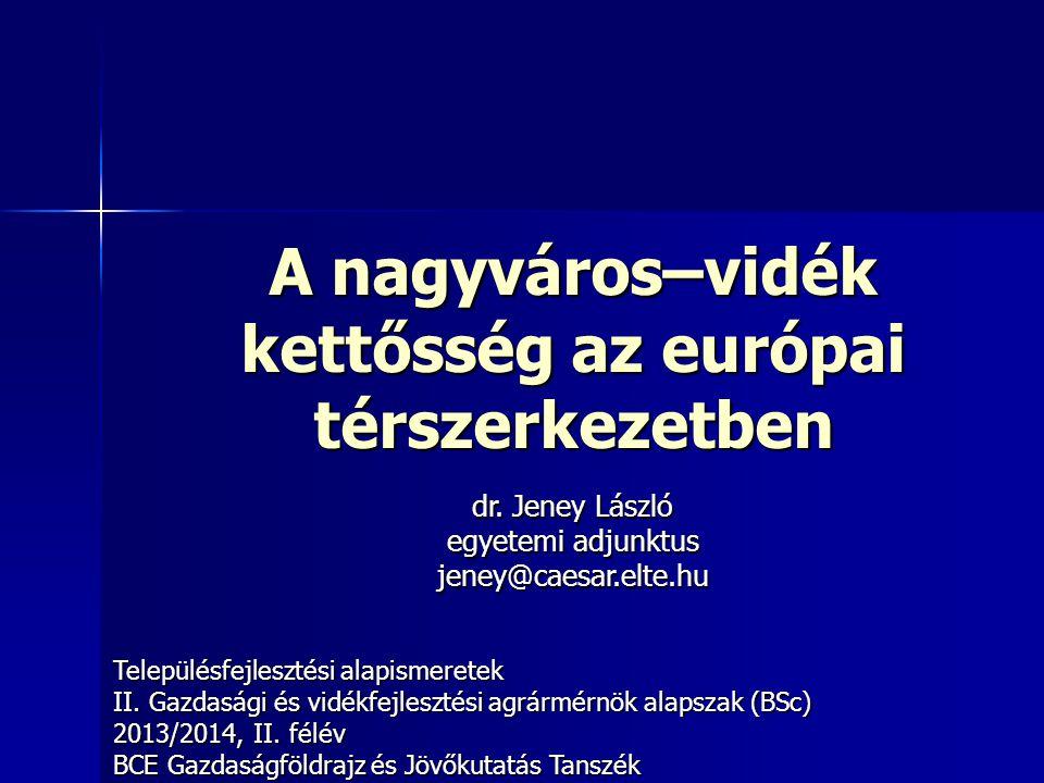 A nagyváros–vidék kettősség az európai térszerkezetben Településfejlesztési alapismeretek II. Gazdasági és vidékfejlesztési agrármérnök alapszak (BSc)