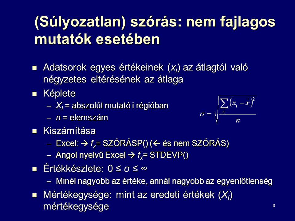 4 (Súlyozatlan) relatív szórás: nem fajlagos mutatók esetében A valódi egyenlőtlenségeket a relatív szórással mérhetjük A valódi egyenlőtlenségeket a relatív szórással mérhetjük Relatív szórás: abszolút mutatók esetében Relatív szórás: abszolút mutatók esetében Képlete: Képlete: –σ = X i adatsor szórása –x = X i adatsor átlaga Kiszámítása Kiszámítása –a szórás értékeket elosztjuk az átlaggal és megszorozzuk 100- zal (a szórás értékeit az átlag százalékában fejezzük ki) Értékkészlete: 0 ≤ v ≤ ∞ Értékkészlete: 0 ≤ v ≤ ∞ –Minél nagyobb az értéke, annál nagyobb az egyenlőtlenség Mértékegysége: % Mértékegysége: %