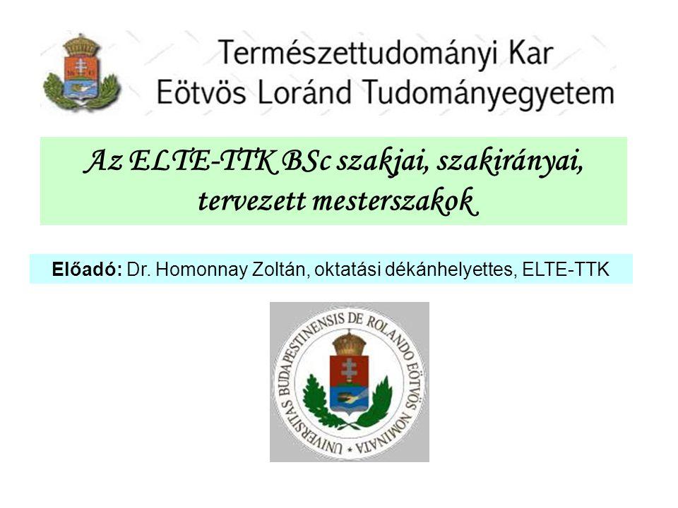 Az ELTE-TTK BSc szakjai, szakirányai, tervezett mesterszakok Előadó: Dr. Homonnay Zoltán, oktatási dékánhelyettes, ELTE-TTK