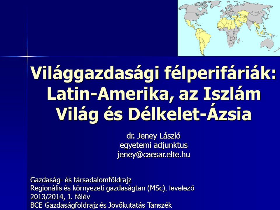 Világgazdasági félperifáriák: Latin-Amerika, az Iszlám Világ és Délkelet-Ázsia Gazdaság- és társadalomföldrajz Regionális és környezeti gazdaságtan (M