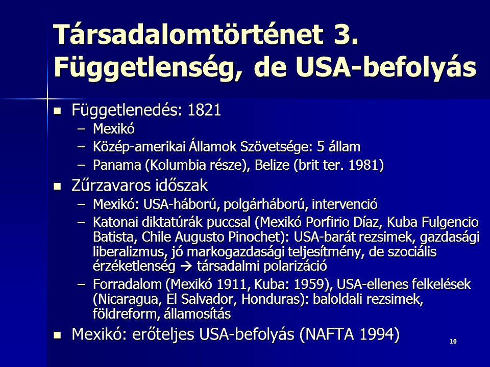 1010 Társadalomtörténet 3. Függetlenség, de USA-befolyás Függetlenedés: 1821 Függetlenedés: 1821 –Mexikó –Közép-amerikai Államok Szövetsége: 5 állam –