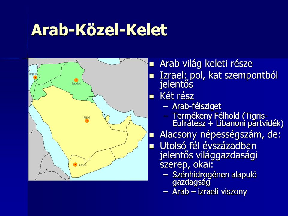 Arab-Közel-Kelet Arab világ keleti része Arab világ keleti része Izrael: pol, kat szempontból jelentős Izrael: pol, kat szempontból jelentős Két rész Két rész –Arab-félsziget –Termékeny Félhold (Tigris- Eufrátesz + Libanoni partvidék) Alacsony népességszám, de: Alacsony népességszám, de: Utolsó fél évszázadban jelentős világgazdasági szerep, okai: Utolsó fél évszázadban jelentős világgazdasági szerep, okai: –Szénhidrogénen alapuló gazdagság –Arab – izraeli viszony