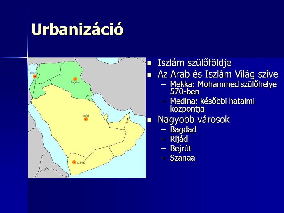 Urbanizáció Iszlám szülőföldje Iszlám szülőföldje Az Arab és Iszlám Világ szíve Az Arab és Iszlám Világ szíve –Mekka: Mohammed szülőhelye 570-ben –Medina: későbbi hatalmi központja Nagyobb városok Nagyobb városok –Bagdad –Rijád –Bejrút –Szanaa