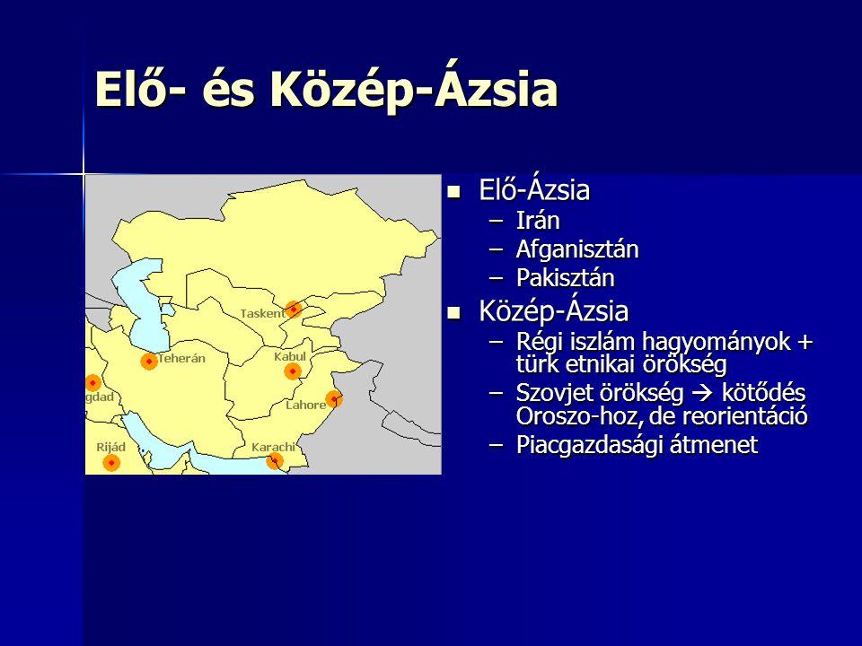 Elő- és Közép-Ázsia Elő-Ázsia Elő-Ázsia –Irán –Afganisztán –Pakisztán Közép-Ázsia Közép-Ázsia –Régi iszlám hagyományok + türk etnikai örökség –Szovjet örökség  kötődés Oroszo-hoz, de reorientáció –Piacgazdasági átmenet