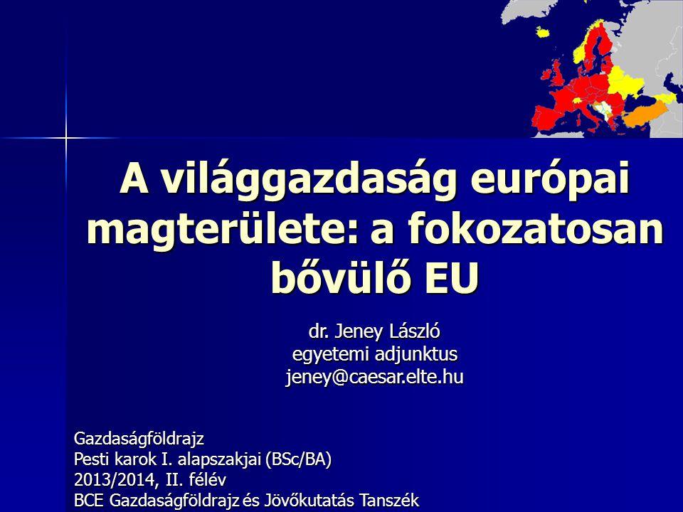 A világgazdaság európai magterülete: a fokozatosan bővülő EU Gazdaságföldrajz Pesti karok I. alapszakjai (BSc/BA) 2013/2014, II. félév BCE Gazdaságföl
